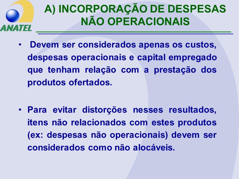 A) INCORPORAÇÃO DE DESPESAS NÃO OPERACIONAIS Devem ser considerados apenas os custos, despesas operacionais e capital empregado que tenham relação com a prestação dos produtos ofertados.
