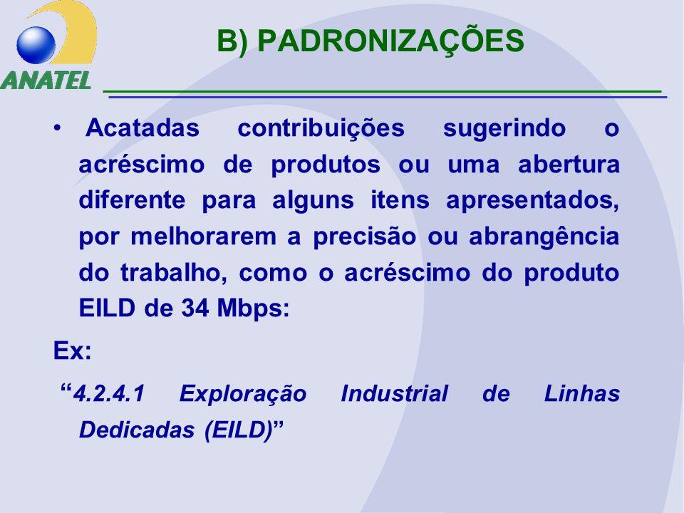 B) PADRONIZAÇÕES Acatadas contribuições sugerindo o acréscimo de produtos ou uma abertura diferente para alguns itens apresentados, por melhorarem a precisão ou abrangência do trabalho, como o acréscimo do produto EILD de 34 Mbps: Ex: 4.2.4.1 Exploração Industrial de Linhas Dedicadas (EILD)