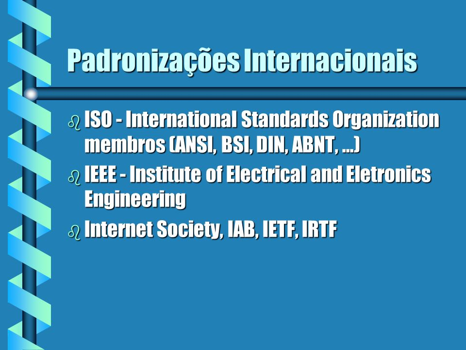 Padronizações Internacionais b ISO - International Standards Organization membros (ANSI, BSI, DIN, ABNT,...) b IEEE - Institute of Electrical and Eletronics Engineering b Internet Society, IAB, IETF, IRTF