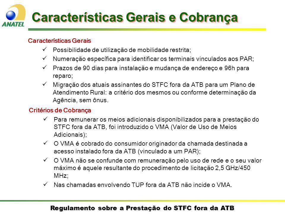 Regulamento sobre a Prestação do STFC fora da ATB Critérios de Cobrança Para remunerar os meios adicionais disponibilizados para a prestação do STFC fora da ATB, foi introduzido o VMA (Valor de Uso de Meios Adicionais); O VMA é cobrado do consumidor originador da chamada destinada a acesso instalado fora da ATB (vinculado a um PAR); O VMA não se confunde com remuneração pelo uso de rede e o seu valor máximo é aquele resultante do procedimento de licitação 2,5 GHz/450 MHz; Nas chamadas envolvendo TUP fora da ATB não incide o VMA.
