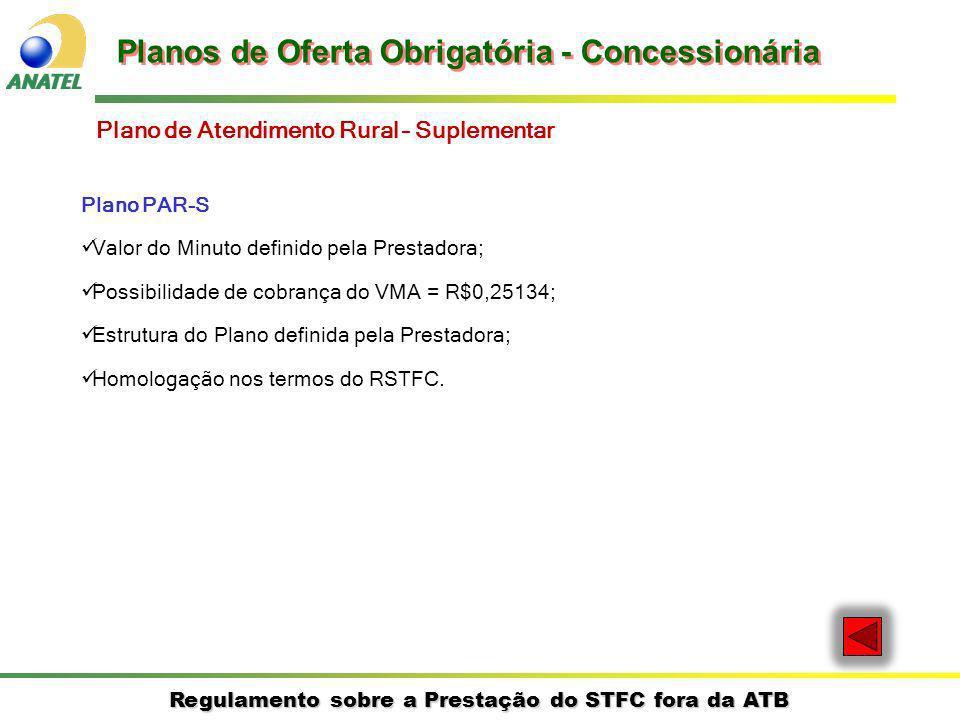 Regulamento sobre a Prestação do STFC fora da ATB Plano PAR-S Valor do Minuto definido pela Prestadora; Possibilidade de cobrança do VMA = R$0,25134; Estrutura do Plano definida pela Prestadora; Homologação nos termos do RSTFC.