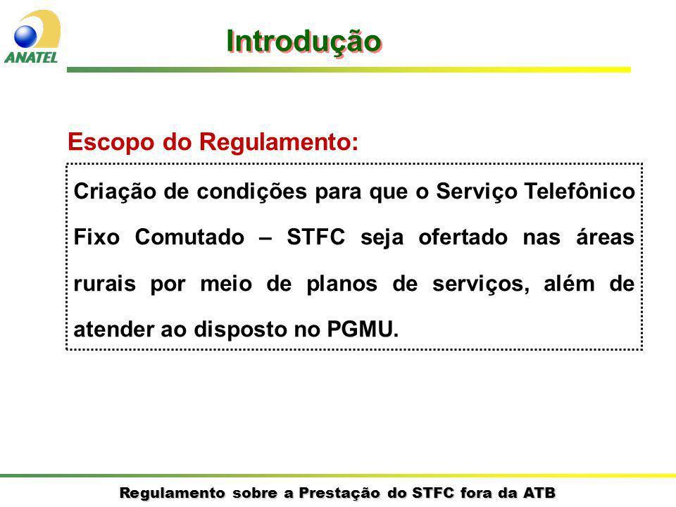 Regulamento sobre a Prestação do STFC fora da ATB Escopo do Regulamento: Introdução Criação de condições para que o Serviço Telefônico Fixo Comutado – STFC seja ofertado nas áreas rurais por meio de planos de serviços, além de atender ao disposto no PGMU.