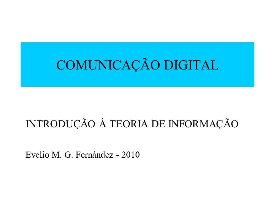 COMUNICAÇÃO DIGITAL INTRODUÇÃO À TEORIA DE INFORMAÇÃO Evelio M. G. Fernández - 2010