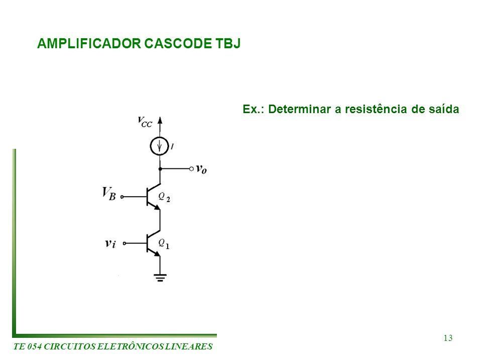 TE 054 CIRCUITOS ELETRÔNICOS LINEARES 13 AMPLIFICADOR CASCODE TBJ Ex.: Determinar a resistência de saída