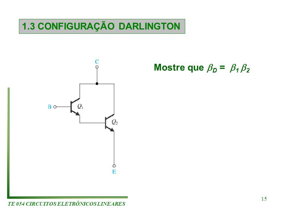 TE 054 CIRCUITOS ELETRÔNICOS LINEARES 15 1.3 CONFIGURAÇÃO DARLINGTON Mostre que D = 1 2