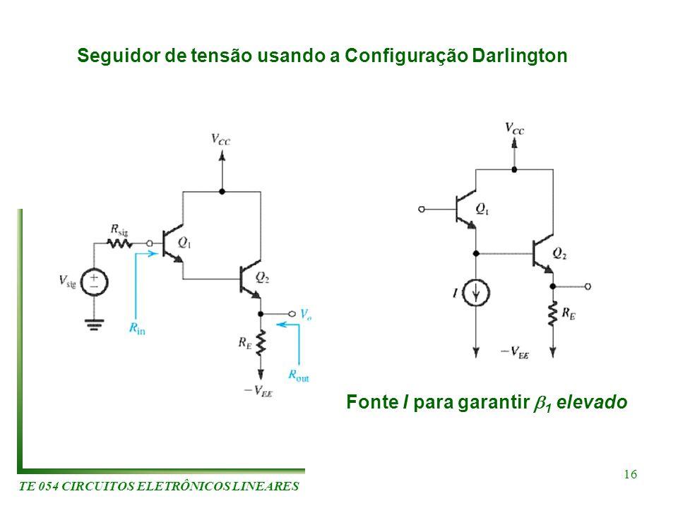 TE 054 CIRCUITOS ELETRÔNICOS LINEARES 16 Seguidor de tensão usando a Configuração Darlington Fonte I para garantir 1 elevado