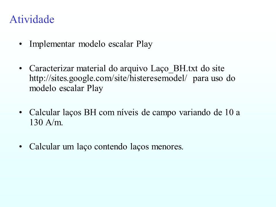 Atividade Implementar modelo escalar Play Caracterizar material do arquivo Laço_BH.txt do site http://sites.google.com/site/histeresemodel/ para uso d