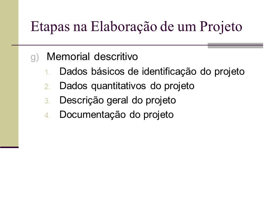 Etapas na Elaboração de um Projeto g) Memorial descritivo 1. Dados básicos de identificação do projeto 2. Dados quantitativos do projeto 3. Descrição