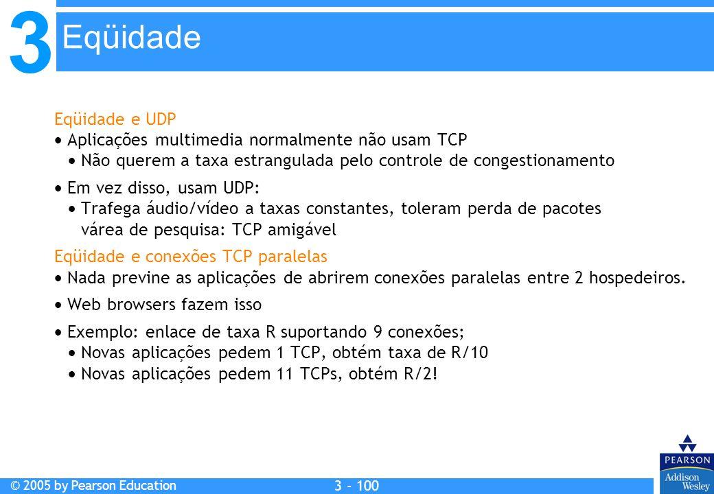 3 © 2005 by Pearson Education 3 - 100 Eqüidade e UDP Aplicações multimedia normalmente não usam TCP Não querem a taxa estrangulada pelo controle de co