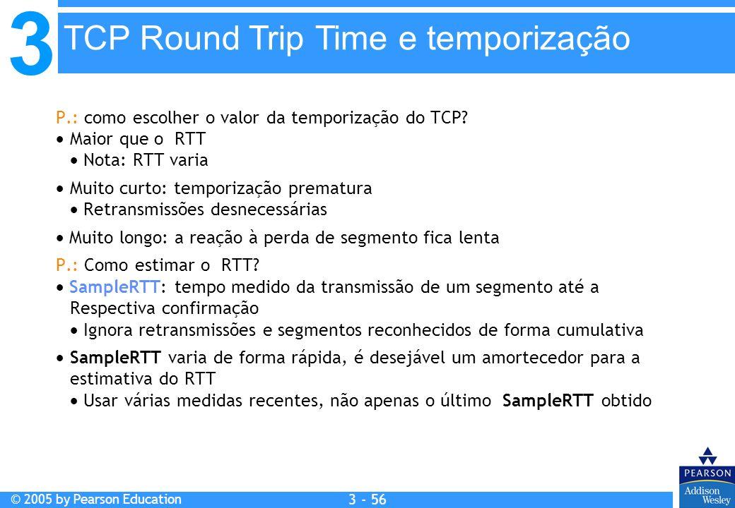 3 © 2005 by Pearson Education 3 - 56 P.: como escolher o valor da temporização do TCP? Maior que o RTT Nota: RTT varia Muito curto: temporização prema