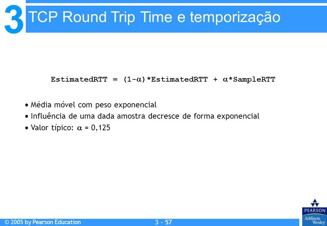3 © 2005 by Pearson Education 3 - 57 EstimatedRTT = (1- )*EstimatedRTT + *SampleRTT Média móvel com peso exponencial Influência de uma dada amostra de