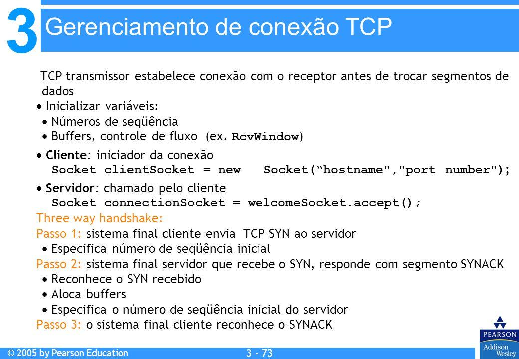 3 © 2005 by Pearson Education 3 - 73 TCP transmissor estabelece conexão com o receptor antes de trocar segmentos de dados Inicializar variáveis: Númer