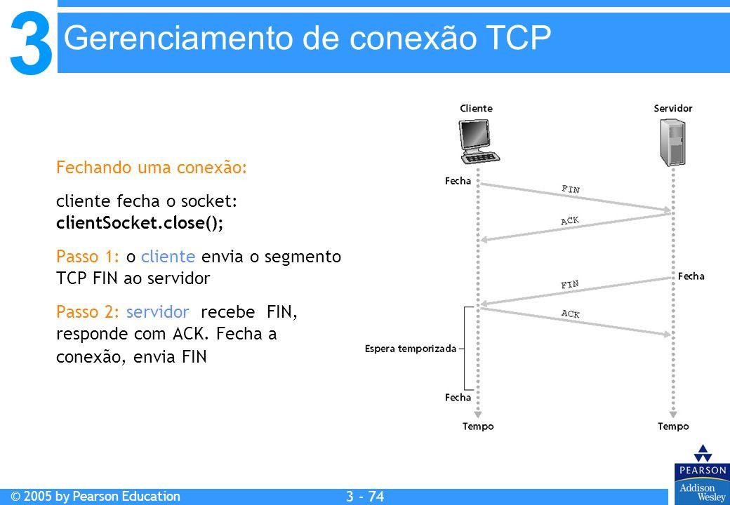 3 © 2005 by Pearson Education 3 - 74 Fechando uma conexão: cliente fecha o socket: clientSocket.close(); Passo 1: o cliente envia o segmento TCP FIN a