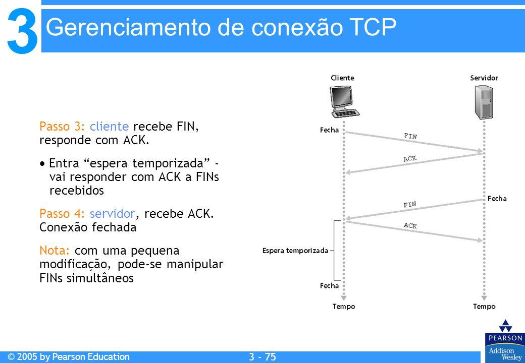 3 © 2005 by Pearson Education 3 - 75 Passo 3: cliente recebe FIN, responde com ACK. Entra espera temporizada - vai responder com ACK a FINs recebidos