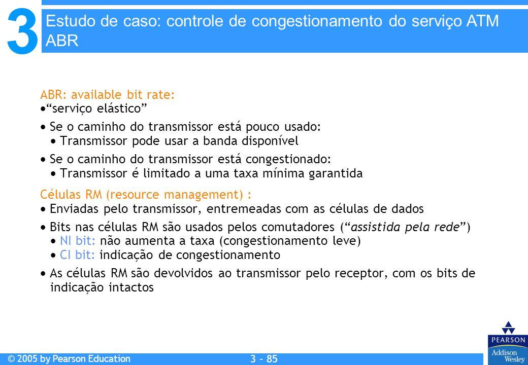 3 © 2005 by Pearson Education 3 - 85 ABR: available bit rate: serviço elástico Se o caminho do transmissor está pouco usado: Transmissor pode usar a b