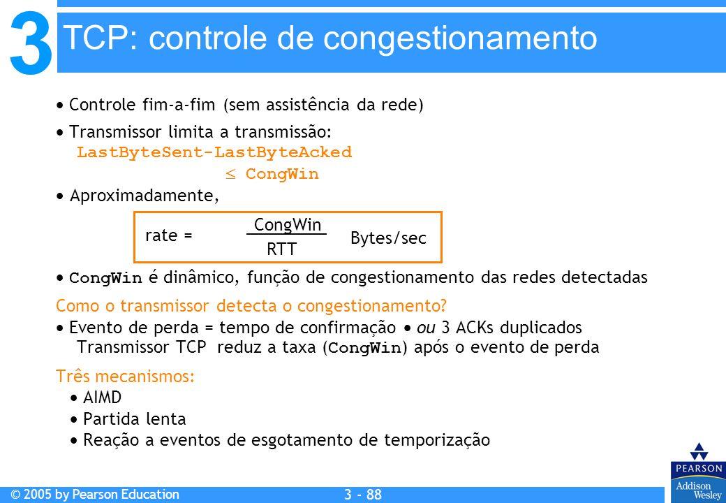 3 © 2005 by Pearson Education 3 - 88 Controle fim-a-fim (sem assistência da rede) Transmissor limita a transmissão: LastByteSent-LastByteAcked CongWin
