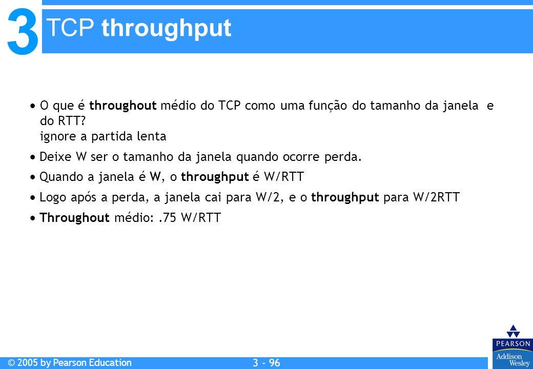 3 © 2005 by Pearson Education 3 - 96 O que é throughout médio do TCP como uma função do tamanho da janela e do RTT? ignore a partida lenta Deixe W ser