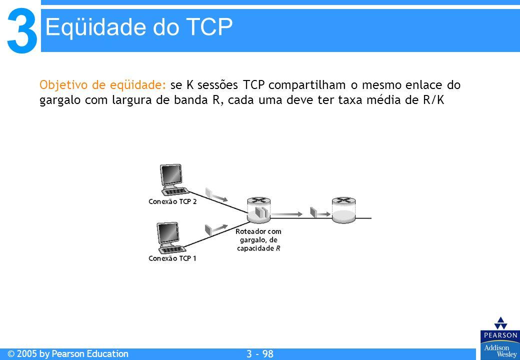 3 © 2005 by Pearson Education 3 - 98 Objetivo de eqüidade: se K sessões TCP compartilham o mesmo enlace do gargalo com largura de banda R, cada uma de