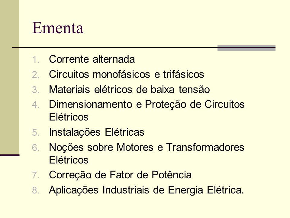 Ementa 1. Corrente alternada 2. Circuitos monofásicos e trifásicos 3. Materiais elétricos de baixa tensão 4. Dimensionamento e Proteção de Circuitos E