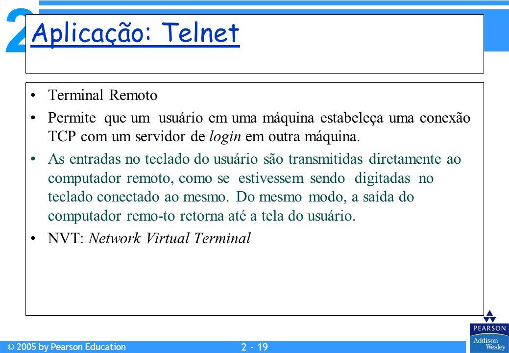 2 © 2005 by Pearson Education 2 - 19 Aplicação: Telnet Terminal Remoto Permite que um usuário em uma máquina estabeleça uma conexão TCP com um servido