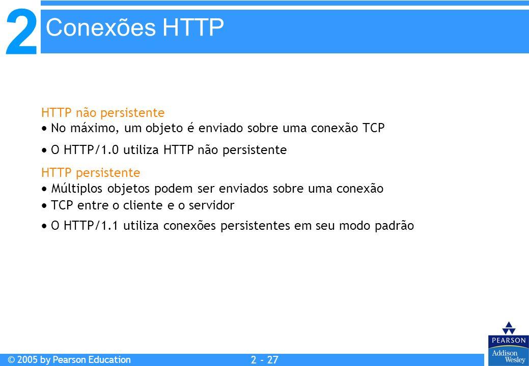 2 © 2005 by Pearson Education 2 - 27 HTTP não persistente No máximo, um objeto é enviado sobre uma conexão TCP O HTTP/1.0 utiliza HTTP não persistente