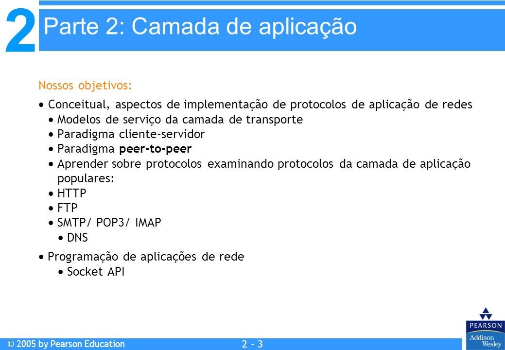 2 © 2005 by Pearson Education 2 - 14 Tipo das mensagens trocadas, mensagens de requisição e resposta Sintaxe dos tipos de mensagem: os campos nas mensagens e como são delineados Semântica dos campos, ou seja, significado da informação nos campos Regras para quando e como os processos enviam e respondem às mensagens Protocolos de domínio público: Definidos nas RFCs Recomendados para interoperabilidade Ex.: HTTP, SMTP Protocolos proprietários: Ex.: KaZaA O protocolo da camada de aplicação define