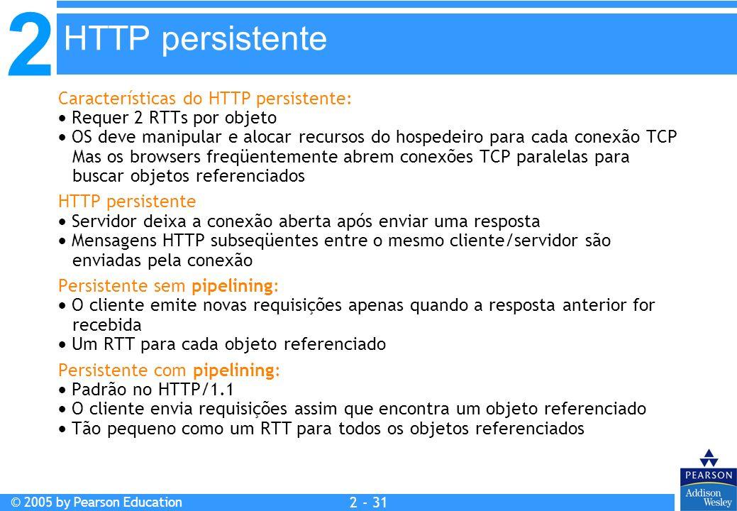 2 © 2005 by Pearson Education 2 - 31 Características do HTTP persistente: Requer 2 RTTs por objeto OS deve manipular e alocar recursos do hospedeiro p