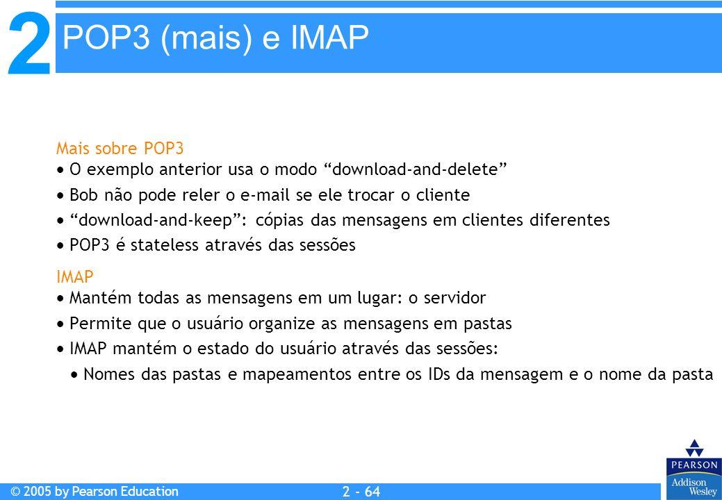2 © 2005 by Pearson Education 2 - 64 Mais sobre POP3 O exemplo anterior usa o modo download-and-delete Bob não pode reler o e-mail se ele trocar o cli