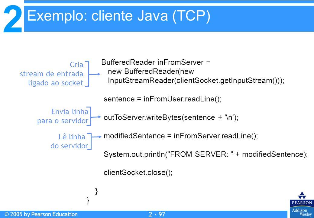 2 © 2005 by Pearson Education 2 - 97 Exemplo: cliente Java (TCP) BufferedReader inFromServer = new BufferedReader(new InputStreamReader(clientSocket.g