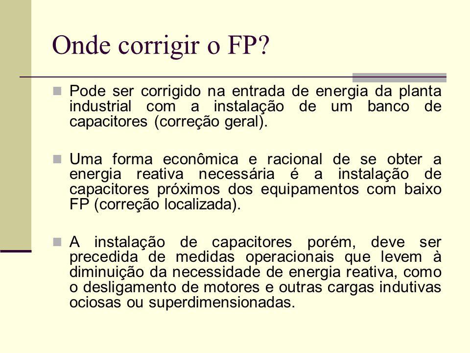 Onde corrigir o FP? Pode ser corrigido na entrada de energia da planta industrial com a instalação de um banco de capacitores (correção geral). Uma fo