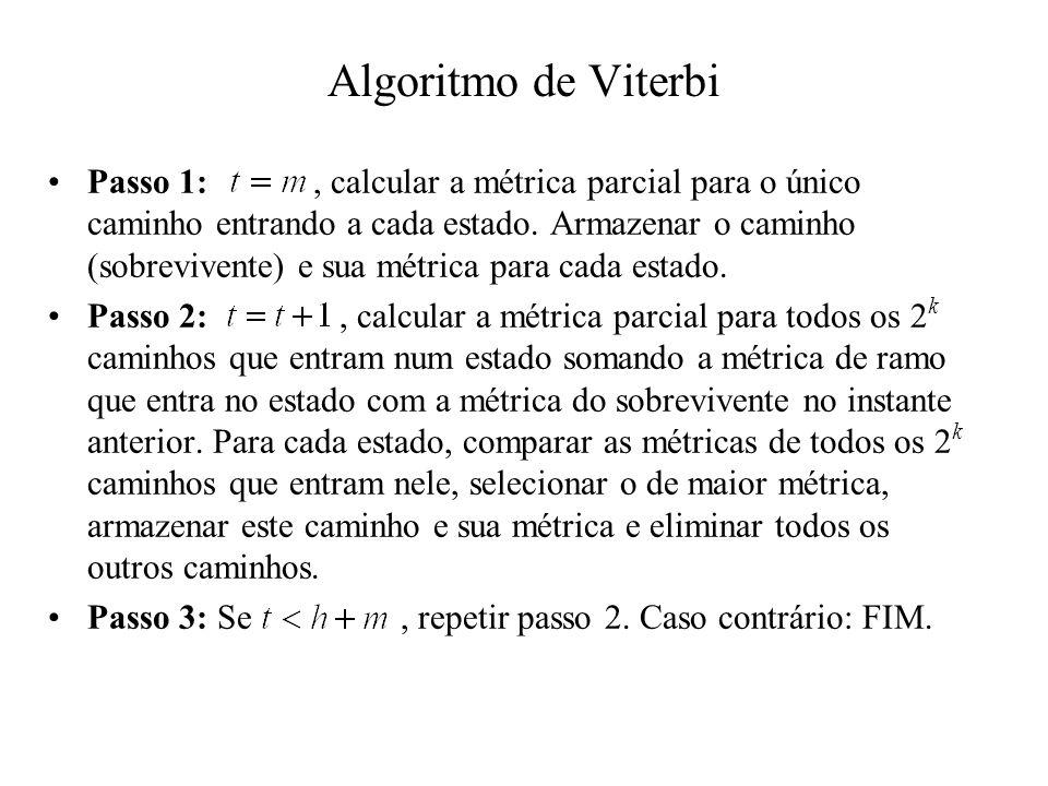 Algoritmo de Viterbi Passo 1:, calcular a métrica parcial para o único caminho entrando a cada estado. Armazenar o caminho (sobrevivente) e sua métric