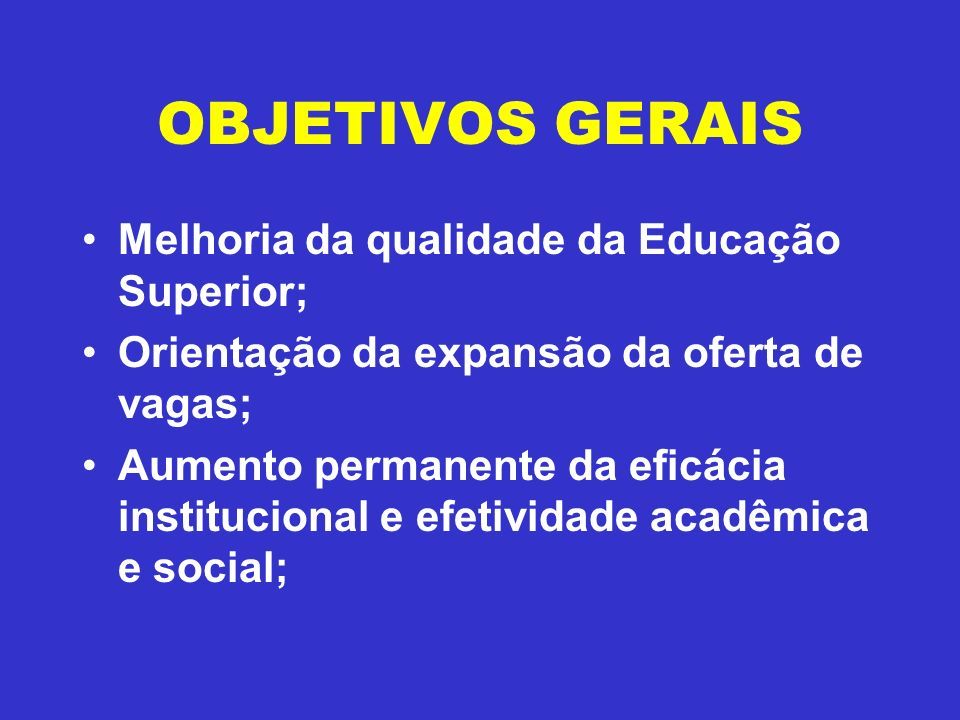 OBJETIVOS GERAIS Melhoria da qualidade da Educação Superior; Orientação da expansão da oferta de vagas; Aumento permanente da eficácia institucional e efetividade acadêmica e social;