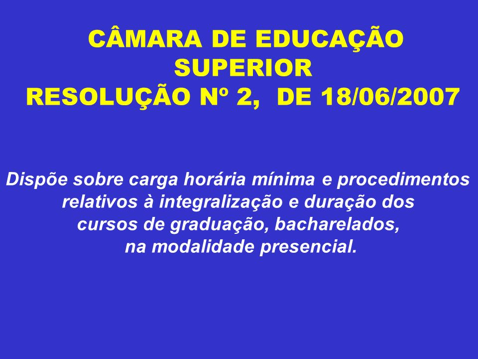 CÂMARA DE EDUCAÇÃO SUPERIOR RESOLUÇÃO Nº 2, DE 18/06/2007 Dispõe sobre carga horária mínima e procedimentos relativos à integralização e duração dos cursos de graduação, bacharelados, na modalidade presencial.