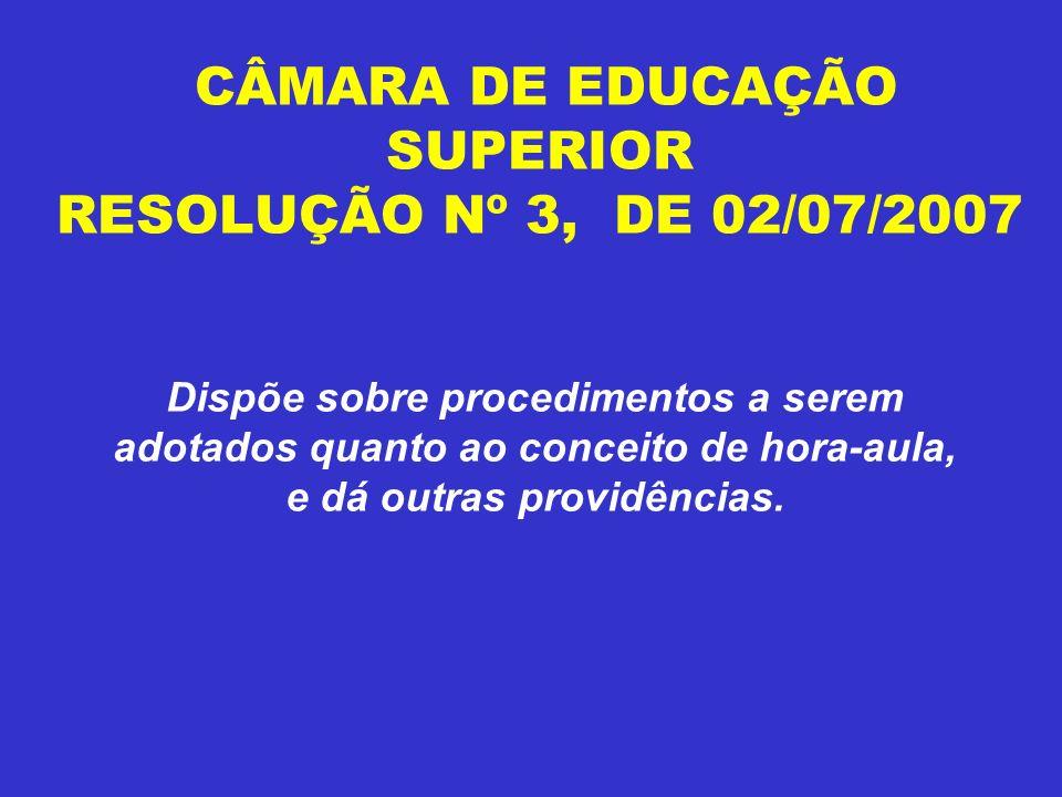 CÂMARA DE EDUCAÇÃO SUPERIOR RESOLUÇÃO Nº 3, DE 02/07/2007 Dispõe sobre procedimentos a serem adotados quanto ao conceito de hora-aula, e dá outras pro
