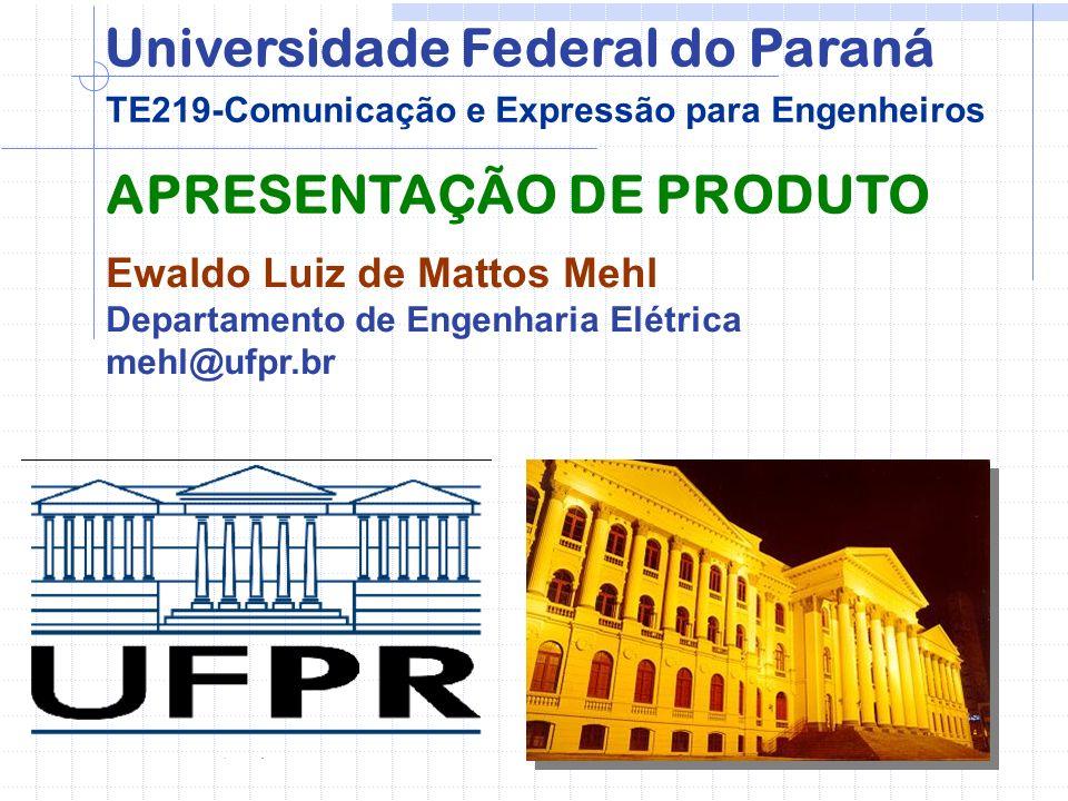 APRESENTAÇÃO DE PRODUTO Ewaldo Luiz de Mattos Mehl Departamento de Engenharia Elétrica mehl@ufpr.br TE219-Comunicação e Expressão para Engenheiros Universidade Federal do Paraná