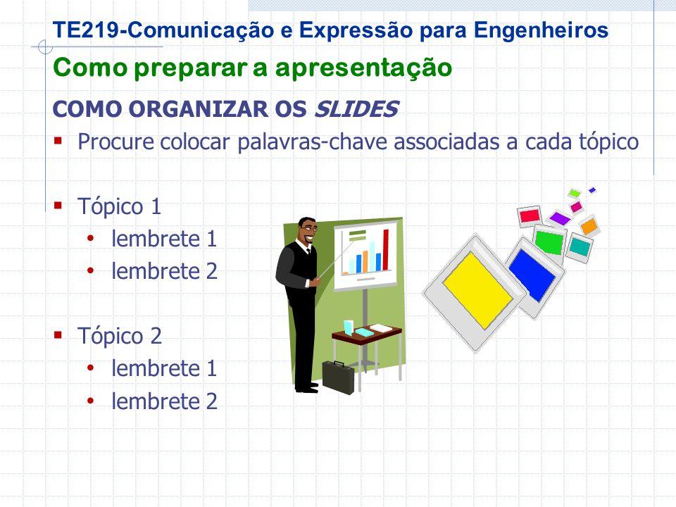 TE219-Comunicação e Expressão para Engenheiros Como preparar a apresentação COMO ORGANIZAR OS SLIDES Procure colocar palavras-chave associadas a cada tópico Tópico 1 lembrete 1 lembrete 2 Tópico 2 lembrete 1 lembrete 2