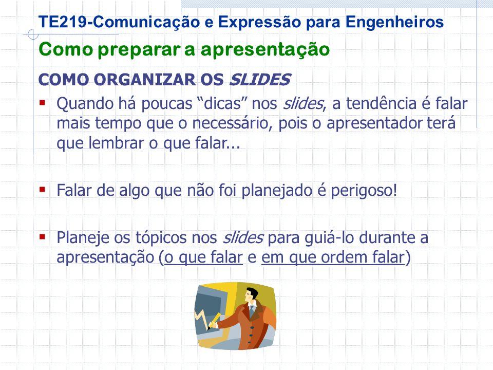 TE219-Comunicação e Expressão para Engenheiros Como preparar a apresentação COMO ORGANIZAR OS SLIDES Quando há poucas dicas nos slides, a tendência é falar mais tempo que o necessário, pois o apresentador terá que lembrar o que falar...