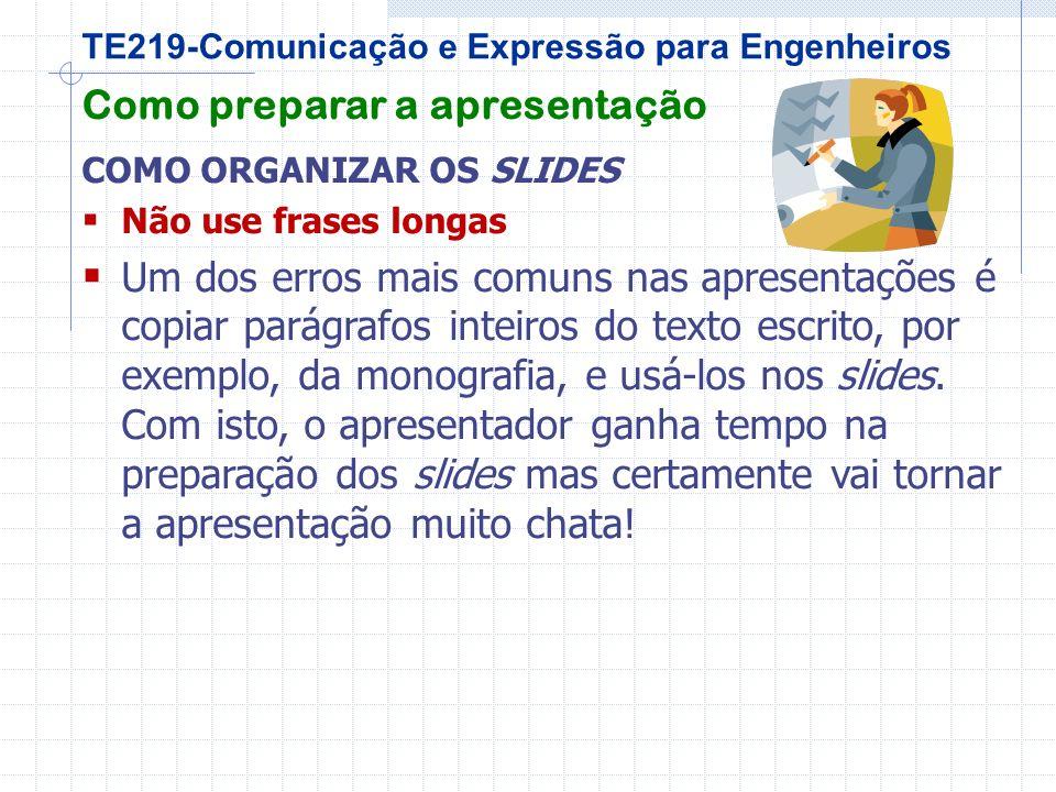 TE219-Comunicação e Expressão para Engenheiros Como preparar a apresentação COMO ORGANIZAR OS SLIDES Não use frases longas Um dos erros mais comuns nas apresentações é copiar parágrafos inteiros do texto escrito, por exemplo, da monografia, e usá-los nos slides.