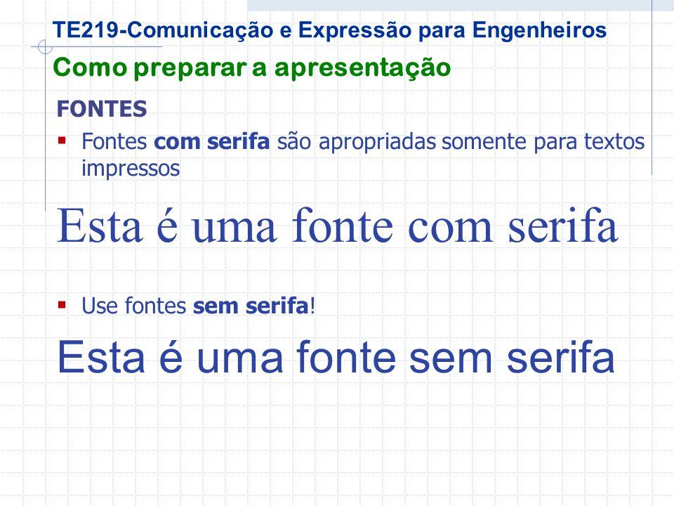 TE219-Comunicação e Expressão para Engenheiros Como preparar a apresentação FONTES Fontes com serifa são apropriadas somente para textos impressos Esta é uma fonte com serifa Use fontes sem serifa.