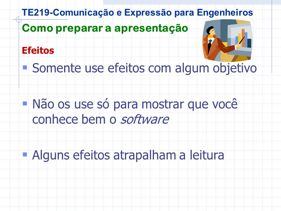 TE219-Comunicação e Expressão para Engenheiros Como preparar a apresentação Efeitos S omente use efeitos com algum objetivo N ão os use só para mostrar que você conhece bem o software A lguns efeitos atrapalham a leitura