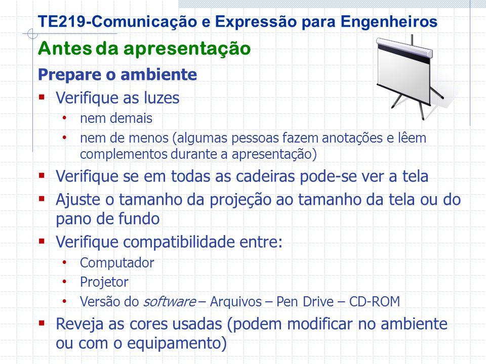 TE219-Comunicação e Expressão para Engenheiros Antes da apresentação Prepare o ambiente Verifique as luzes nem demais nem de menos (algumas pessoas fazem anotações e lêem complementos durante a apresentação) Verifique se em todas as cadeiras pode-se ver a tela Ajuste o tamanho da projeção ao tamanho da tela ou do pano de fundo Verifique compatibilidade entre: Computador Projetor Versão do software – Arquivos – Pen Drive – CD-ROM Reveja as cores usadas (podem modificar no ambiente ou com o equipamento)