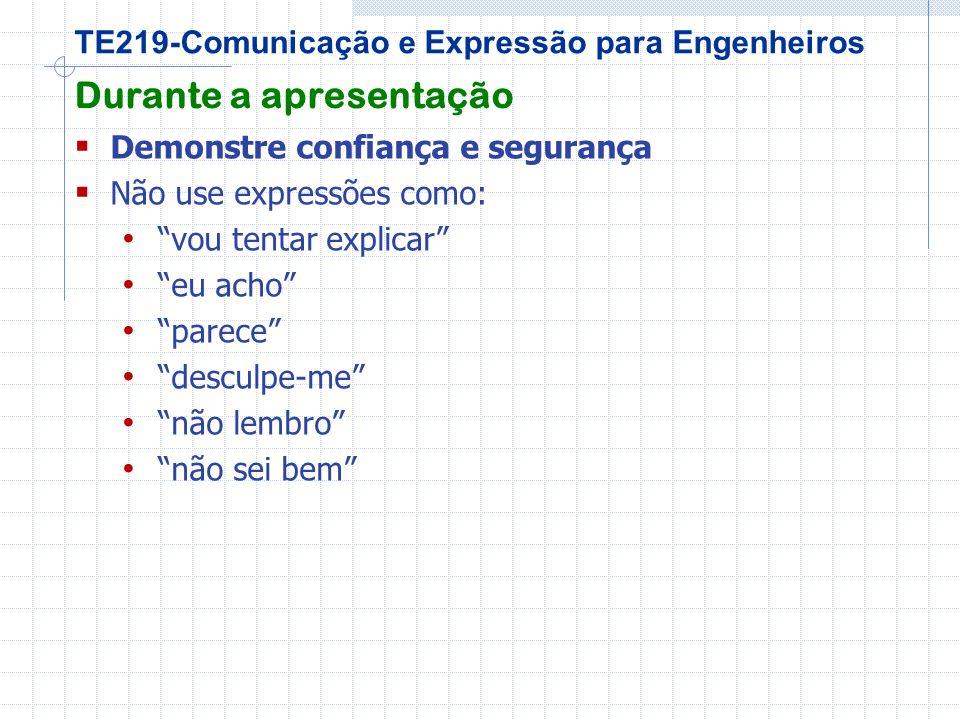 TE219-Comunicação e Expressão para Engenheiros Durante a apresentação Demonstre confiança e segurança Não use expressões como: vou tentar explicar eu acho parece desculpe-me não lembro não sei bem