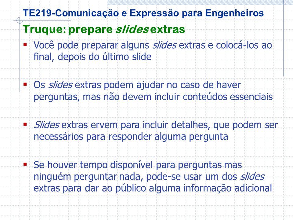 TE219-Comunicação e Expressão para Engenheiros Truque: prepare slides extras Você pode preparar alguns slides extras e colocá-los ao final, depois do último slide Os slides extras podem ajudar no caso de haver perguntas, mas não devem incluir conteúdos essenciais Slides extras ervem para incluir detalhes, que podem ser necessários para responder alguma pergunta Se houver tempo disponível para perguntas mas ninguém perguntar nada, pode-se usar um dos slides extras para dar ao público alguma informação adicional