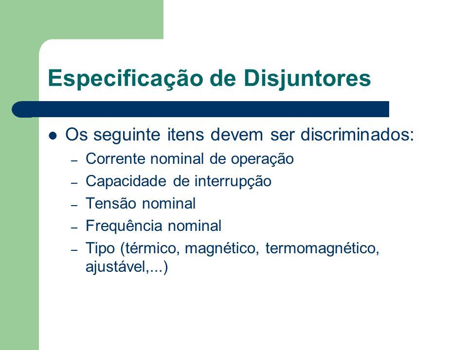 Especificação de Disjuntores Os seguinte itens devem ser discriminados: – Corrente nominal de operação – Capacidade de interrupção – Tensão nominal –
