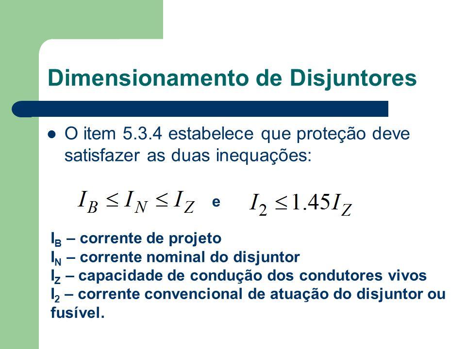O item 5.3.4 estabelece que proteção deve satisfazer as duas inequações: Dimensionamento de Disjuntores e I B – corrente de projeto I N – corrente nom