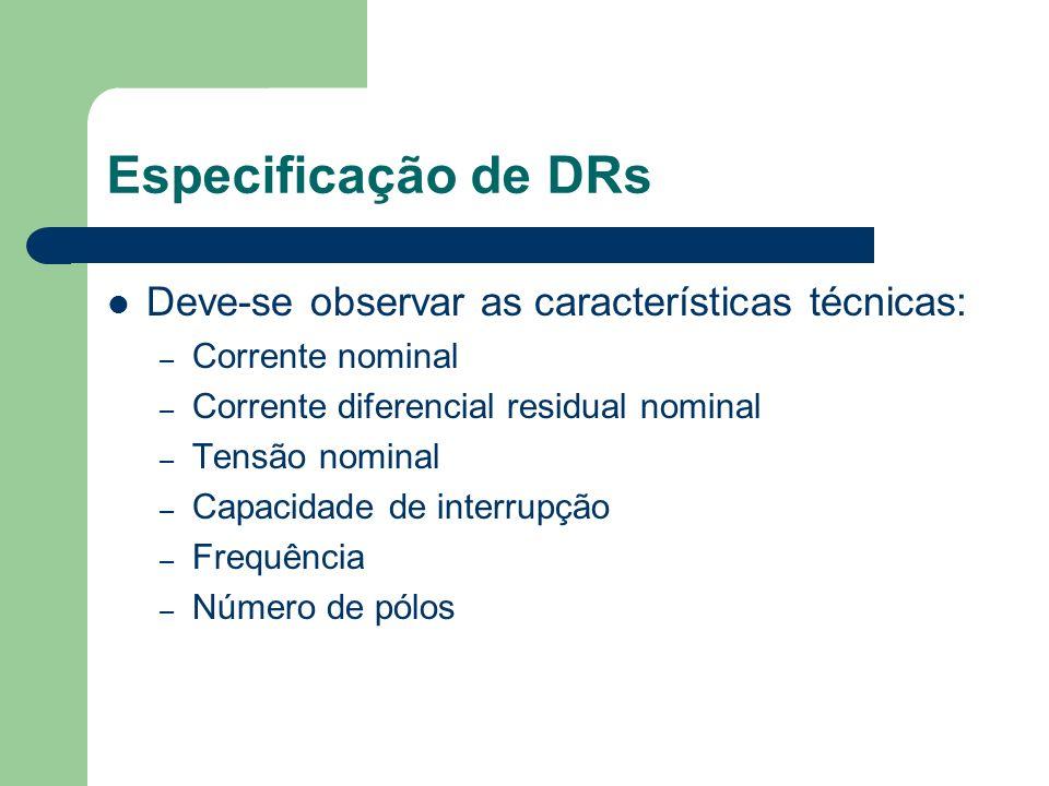 Especificação de DRs Deve-se observar as características técnicas: – Corrente nominal – Corrente diferencial residual nominal – Tensão nominal – Capac