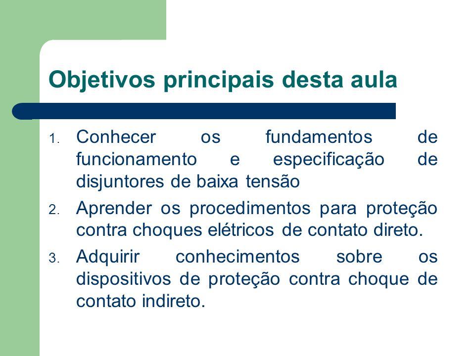 Objetivos principais desta aula 1. Conhecer os fundamentos de funcionamento e especificação de disjuntores de baixa tensão 2. Aprender os procedimento
