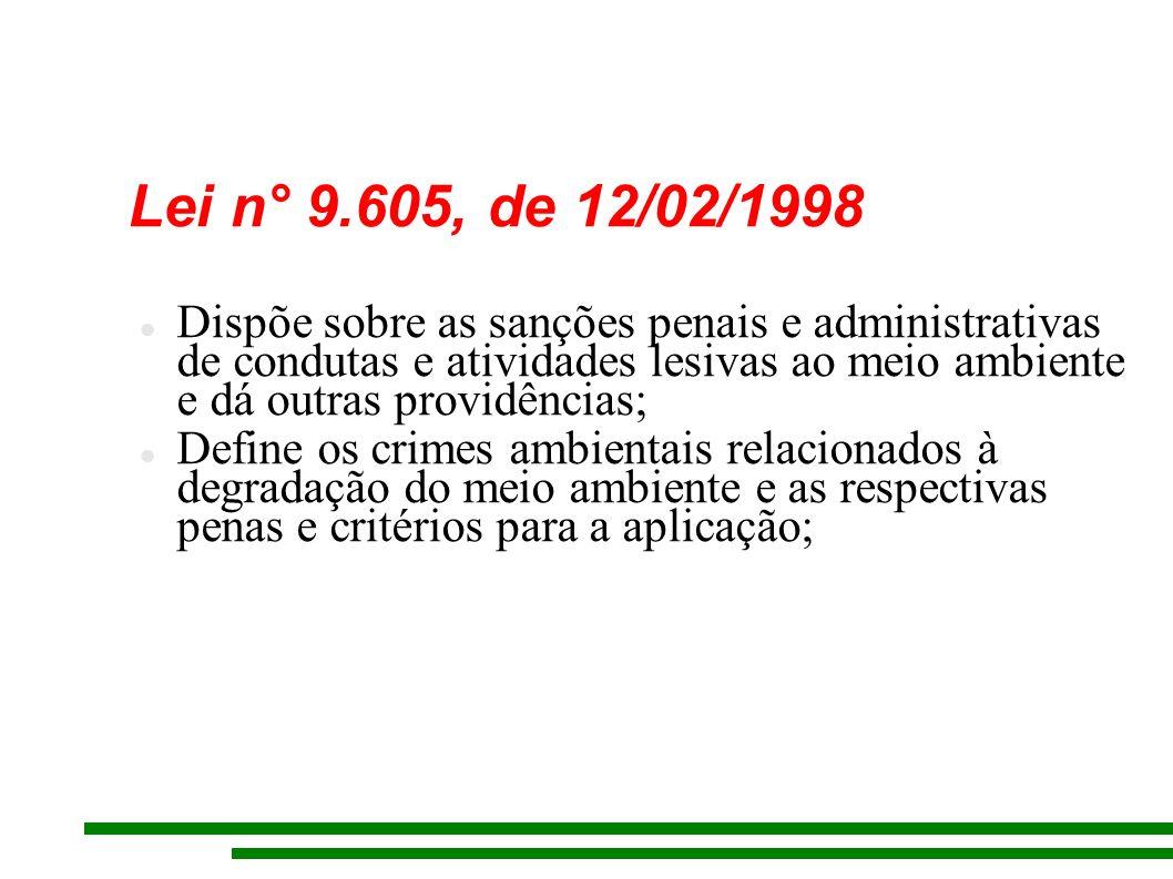 Lei n° 9.605, de 12/02/1998 Dispõe sobre as sanções penais e administrativas de condutas e atividades lesivas ao meio ambiente e dá outras providências; Define os crimes ambientais relacionados à degradação do meio ambiente e as respectivas penas e critérios para a aplicação;