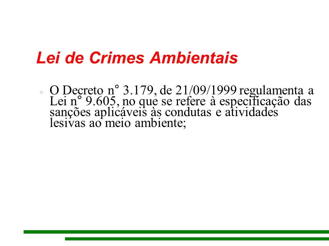 Lei de Crimes Ambientais O Decreto n° 3.179, de 21/09/1999 regulamenta a Lei n° 9.605, no que se refere à especificação das sanções aplicáveis às condutas e atividades lesivas ao meio ambiente;