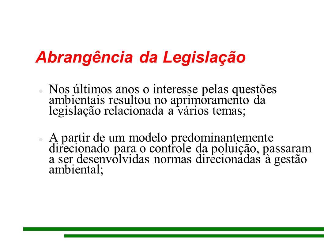 Abrangência da Legislação Nos últimos anos o interesse pelas questões ambientais resultou no aprimoramento da legislação relacionada a vários temas; A partir de um modelo predominantemente direcionado para o controle da poluição, passaram a ser desenvolvidas normas direcionadas à gestão ambiental;